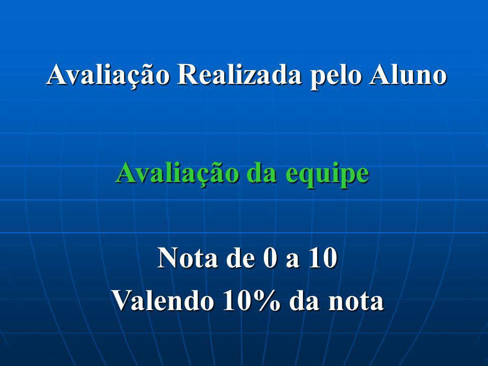 Avaliação Realizada pelo Aluno Avaliação da equipe Nota de 0 a 10 Valendo 10% da nota