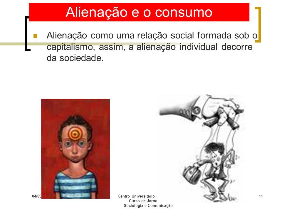 04/09/2009Centro Universitário Franciscano Curso de Jornalismo Sociologia e Comunicação 14 Alienação e o consumo Alienação como uma relação social for