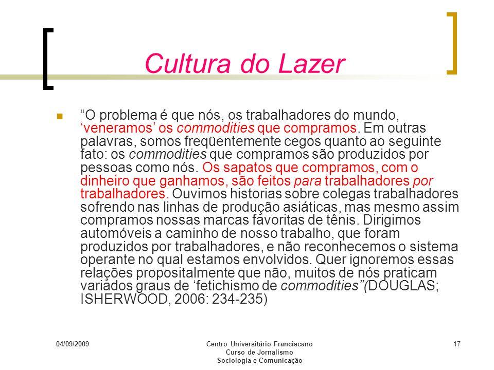 04/09/2009Centro Universitário Franciscano Curso de Jornalismo Sociologia e Comunicação 17 Cultura do Lazer O problema é que nós, os trabalhadores do
