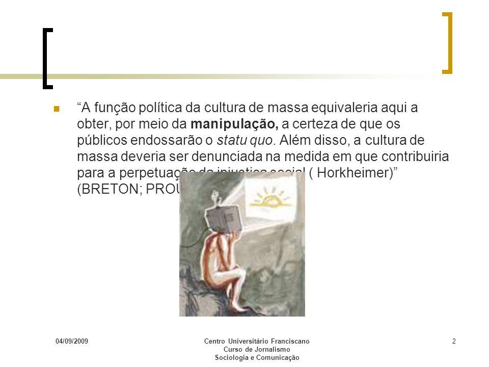 04/09/2009Centro Universitário Franciscano Curso de Jornalismo Sociologia e Comunicação 2 A função política da cultura de massa equivaleria aqui a obt