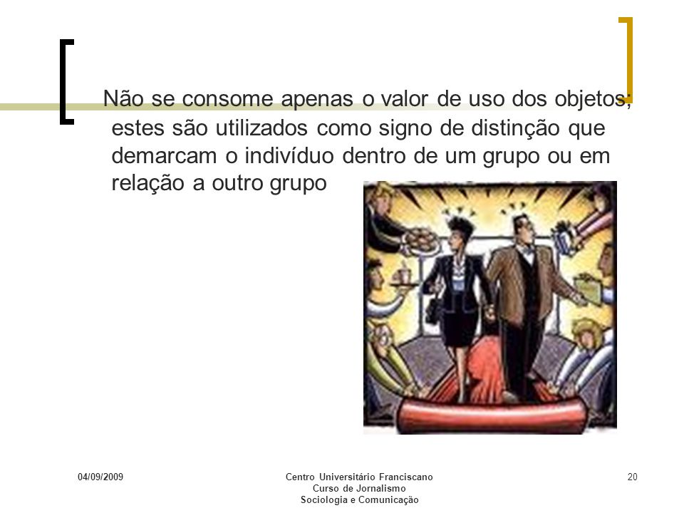 04/09/2009Centro Universitário Franciscano Curso de Jornalismo Sociologia e Comunicação 20 Não se consome apenas o valor de uso dos objetos; estes são