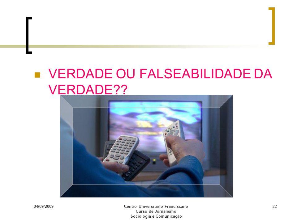 04/09/2009Centro Universitário Franciscano Curso de Jornalismo Sociologia e Comunicação 22 VERDADE OU FALSEABILIDADE DA VERDADE??