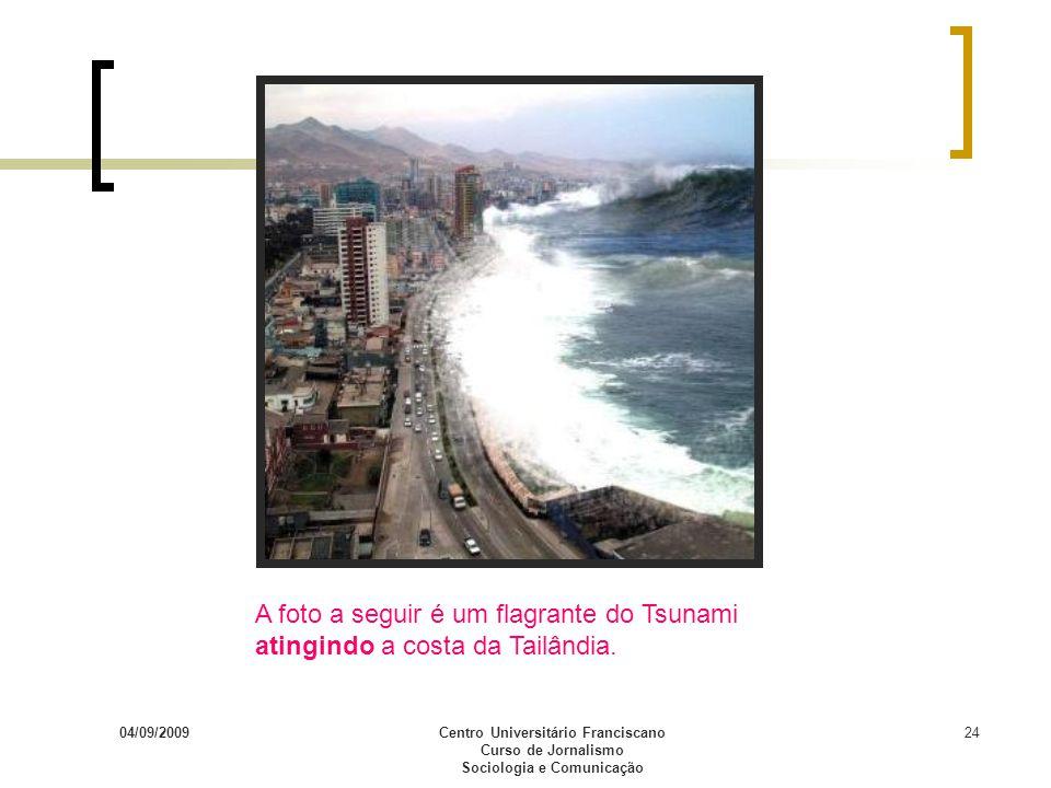 04/09/2009Centro Universitário Franciscano Curso de Jornalismo Sociologia e Comunicação 24 A foto a seguir é um flagrante do Tsunami atingindo a costa