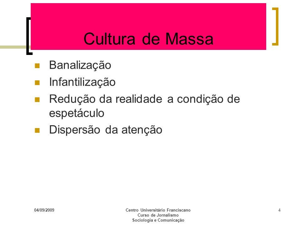 04/09/2009Centro Universitário Franciscano Curso de Jornalismo Sociologia e Comunicação 4 Cultura de Massa Banalização Infantilização Redução da reali