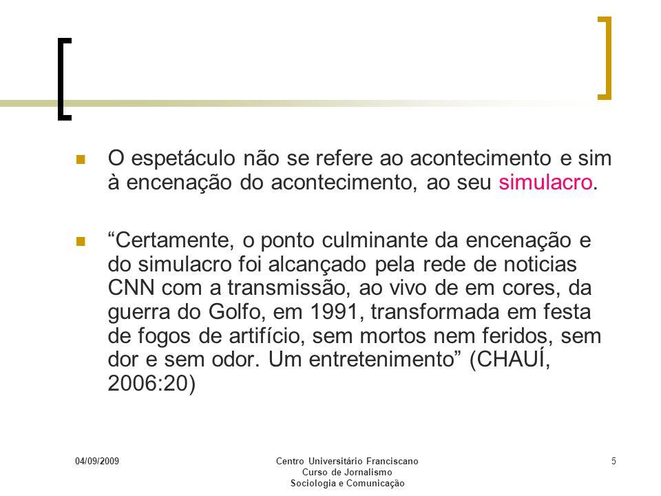 04/09/2009Centro Universitário Franciscano Curso de Jornalismo Sociologia e Comunicação 5 O espetáculo não se refere ao acontecimento e sim à encenaçã