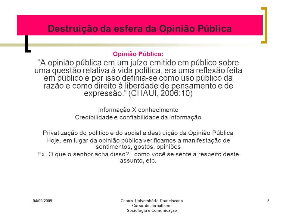04/09/2009Centro Universitário Franciscano Curso de Jornalismo Sociologia e Comunicação 8 Destruição da esfera da Opinião Pública Opinião Pública: A o
