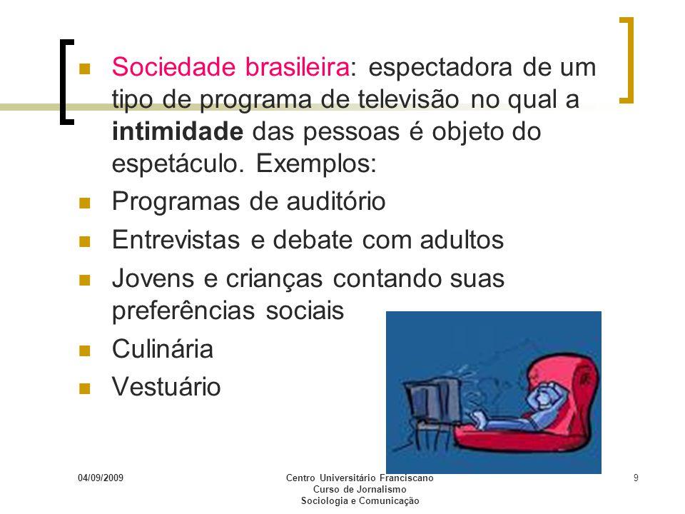 04/09/2009Centro Universitário Franciscano Curso de Jornalismo Sociologia e Comunicação 9 Sociedade brasileira: espectadora de um tipo de programa de
