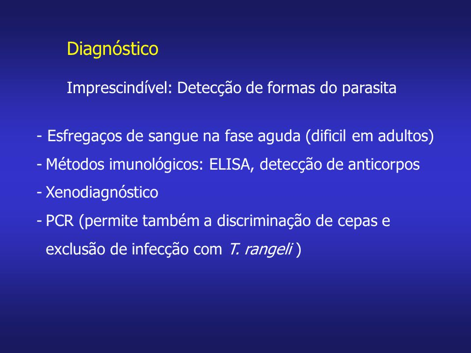 - Esfregaços de sangue na fase aguda (dificil em adultos) -Métodos imunológicos: ELISA, detecção de anticorpos -Xenodiagnóstico -PCR (permite também a