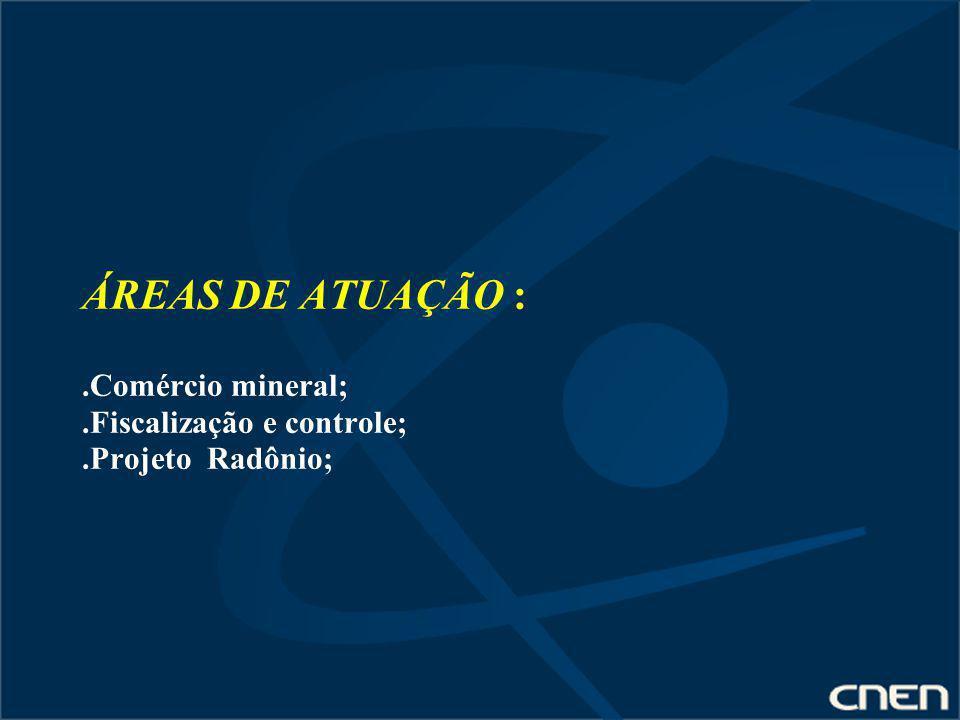 ÁREAS DE ATUAÇÃO :.Comércio mineral;.Fiscalização e controle;.Projeto Radônio;