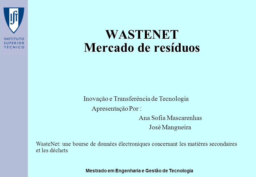 Mestrado em Engenharia e Gestão de Tecnologia WASTENET Mercado de resíduos Apresentação Por : Ana Sofia Mascarenhas José Mangueira Inovação e Transferência de Tecnologia WasteNet: une bourse de données électroniques concernant les matières secondaires et les déchets
