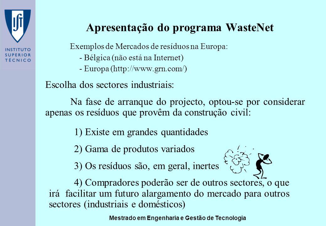 Mestrado em Engenharia e Gestão de Tecnologia Apresentação do programa WasteNet Exemplos de Mercados de resíduos na Europa: - Bélgica (não está na Internet) - Europa (http://www.grn.com/) Escolha dos sectores industriais: Na fase de arranque do projecto, optou-se por considerar apenas os resíduos que provêm da construção civil: 1) Existe em grandes quantidades 2) Gama de produtos variados 3) Os resíduos são, em geral, inertes 4) Compradores poderão ser de outros sectores, o que irá facilitar um futuro alargamento do mercado para outros sectores (industriais e domésticos)