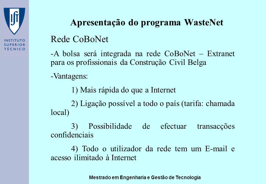 Mestrado em Engenharia e Gestão de Tecnologia Apresentação do programa WasteNet Rede CoBoNet -A bolsa será integrada na rede CoBoNet – Extranet para os profissionais da Construção Civil Belga -Vantagens: 1) Mais rápida do que a Internet 2) Ligação possível a todo o país (tarifa: chamada local) 3) Possibilidade de efectuar transacções confidenciais 4) Todo o utilizador da rede tem um E-mail e acesso ilimitado à Internet