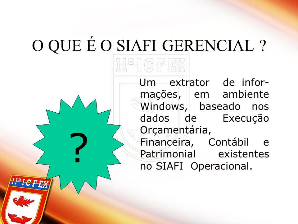 O QUE É O SIAFI GERENCIAL ? ? Um extrator de infor- mações, em ambiente Windows, baseado nos dados de Execução Orçamentária, Financeira, Contábil e Pa