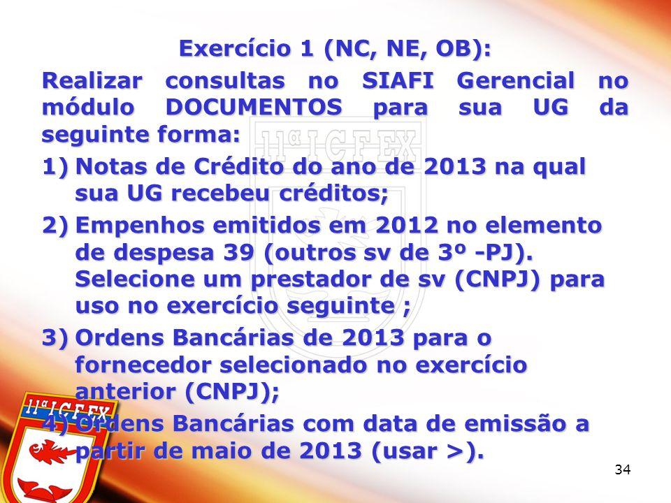 34 Exercício 1 (NC, NE, OB): Realizar consultas no SIAFI Gerencial no módulo DOCUMENTOS para sua UG da seguinte forma: 1)Notas de Crédito do ano de 2013 na qual sua UG recebeu créditos; 2)Empenhos emitidos em 2012 no elemento de despesa 39 (outros sv de 3º -PJ).