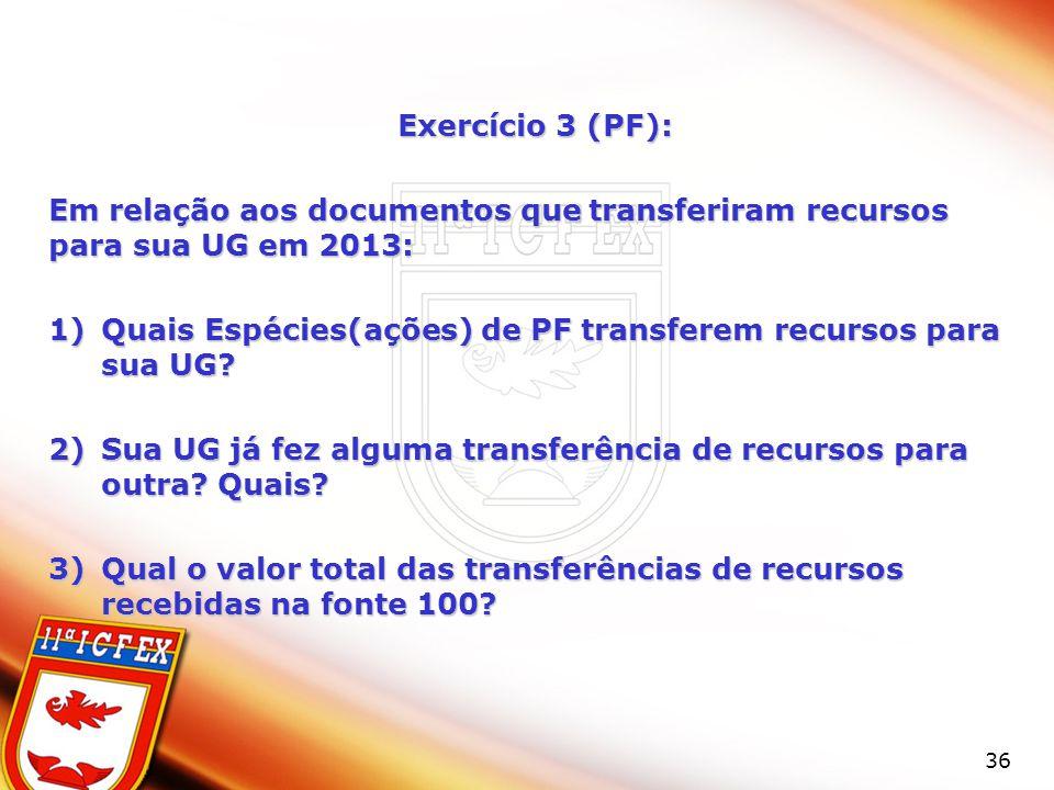 36 Exercício 3 (PF): Em relação aos documentos que transferiram recursos para sua UG em 2013: 1)Quais Espécies(ações) de PF transferem recursos para s