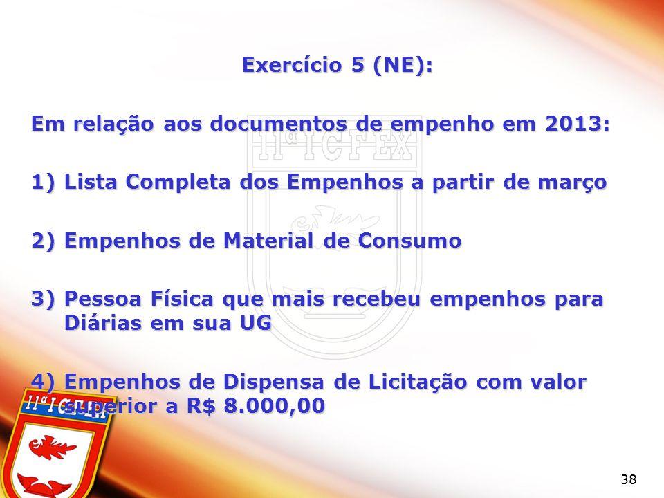 38 Exercício 5 (NE): Em relação aos documentos de empenho em 2013: 1)Lista Completa dos Empenhos a partir de março 2)Empenhos de Material de Consumo 3)Pessoa Física que mais recebeu empenhos para Diárias em sua UG 4)Empenhos de Dispensa de Licitação com valor superior a R$ 8.000,00