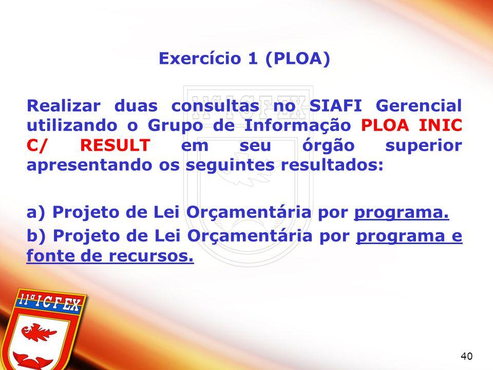 40 Exercício 1 (PLOA) Realizar duas consultas no SIAFI Gerencial utilizando o Grupo de Informação PLOA INIC C/ RESULT em seu órgão superior apresentando os seguintes resultados: a) Projeto de Lei Orçamentária por programa.
