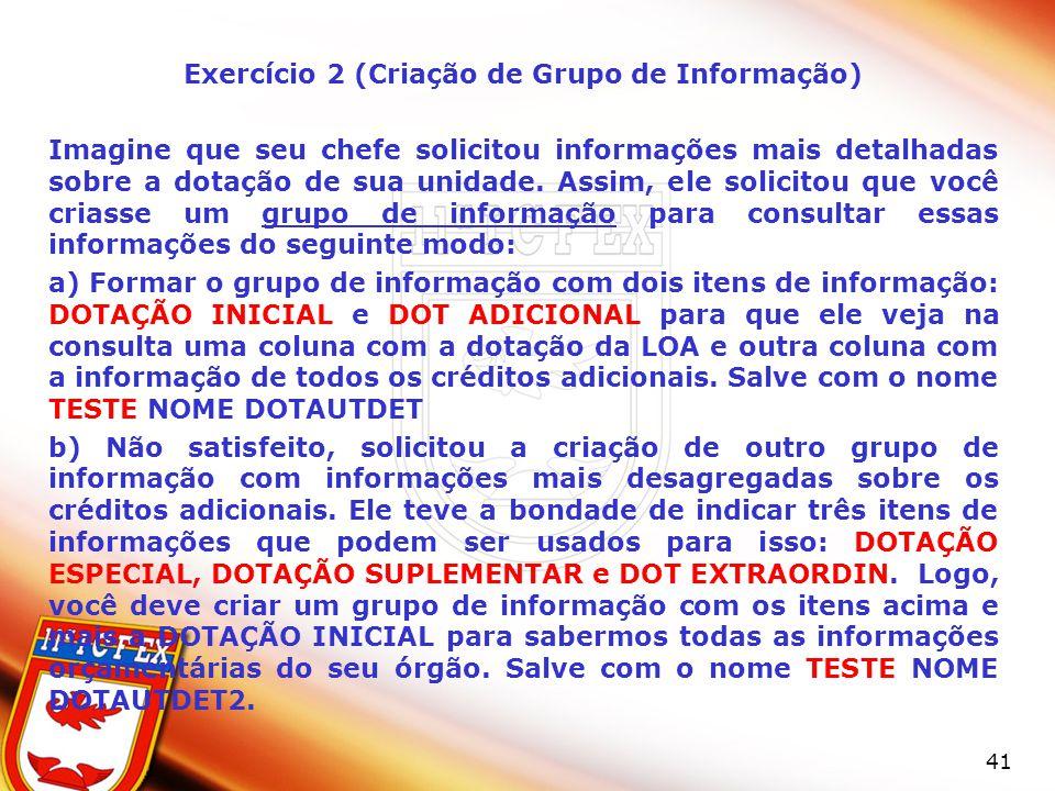41 Exercício 2 (Criação de Grupo de Informação) Imagine que seu chefe solicitou informações mais detalhadas sobre a dotação de sua unidade. Assim, ele