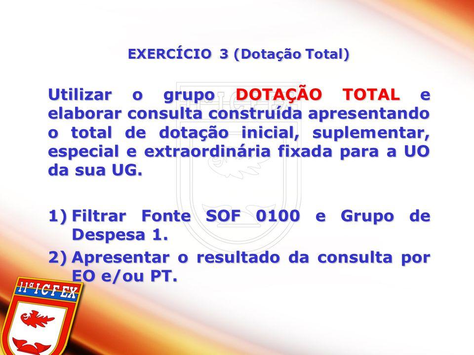 EXERCÍCIO 3 (Dotação Total) Utilizar o grupo DOTAÇÃO TOTAL e elaborar consulta construída apresentando o total de dotação inicial, suplementar, especi