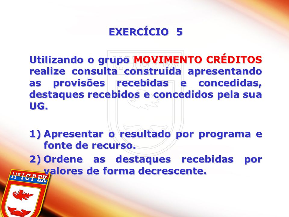 EXERCÍCIO 5 Utilizando o grupo MOVIMENTO CRÉDITOS realize consulta construída apresentando as provisões recebidas e concedidas, destaques recebidos e concedidos pela sua UG.