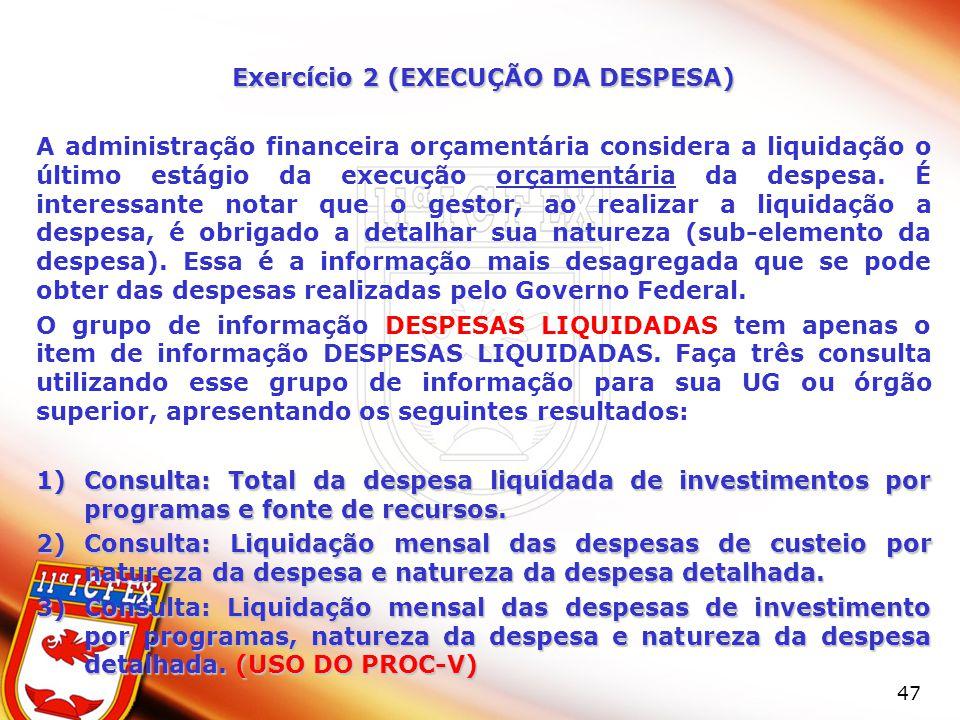 47 Exercício 2 (EXECUÇÃO DA DESPESA) A administração financeira orçamentária considera a liquidação o último estágio da execução orçamentária da despesa.