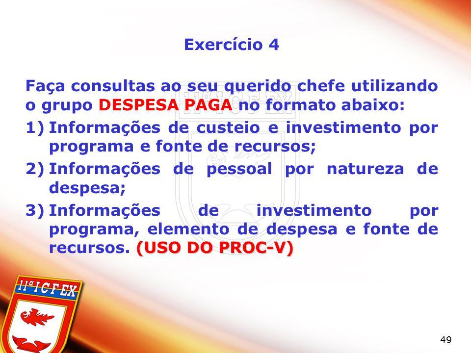 49 Exercício 4 Faça consultas ao seu querido chefe utilizando o grupo DESPESA PAGA no formato abaixo: 1)Informações de custeio e investimento por prog