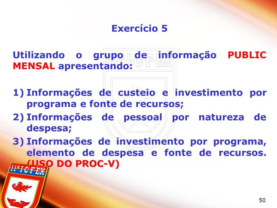 50 Exercício 5 Utilizando o grupo de informação PUBLIC MENSAL apresentando: 1)Informações de custeio e investimento por programa e fonte de recursos; 2)Informações de pessoal por natureza de despesa; (USO DO PROC-V) 3)Informações de investimento por programa, elemento de despesa e fonte de recursos.