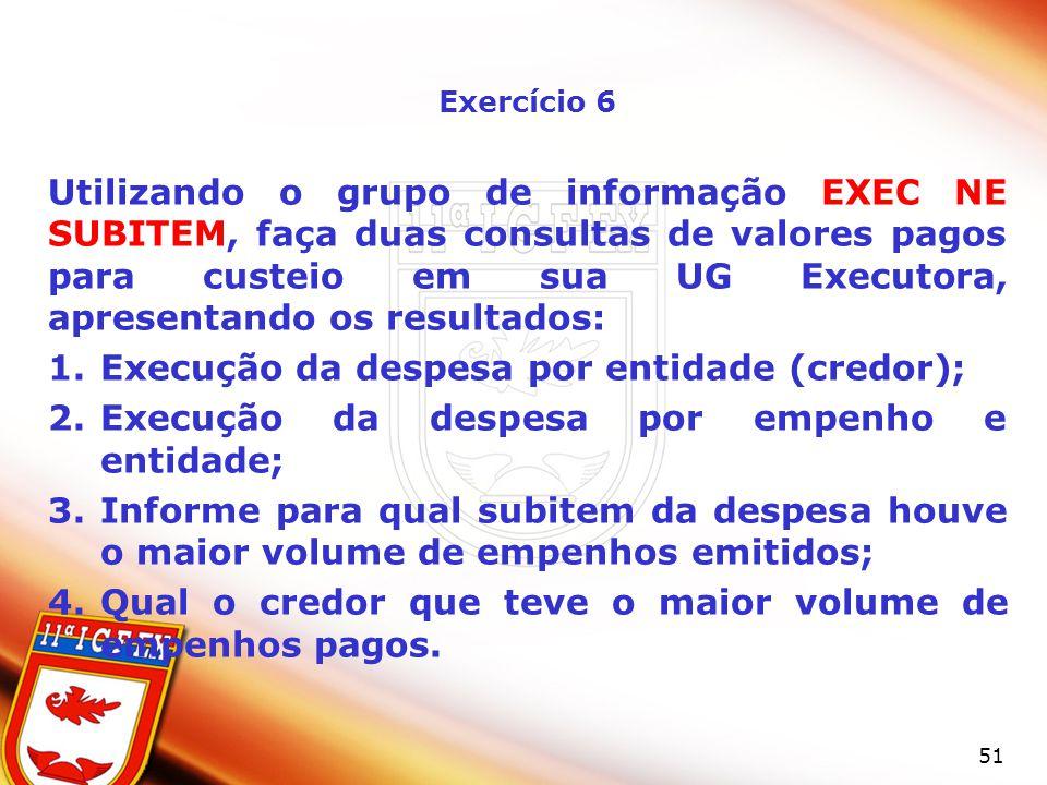 51 Exercício 6 Utilizando o grupo de informação EXEC NE SUBITEM, faça duas consultas de valores pagos para custeio em sua UG Executora, apresentando o
