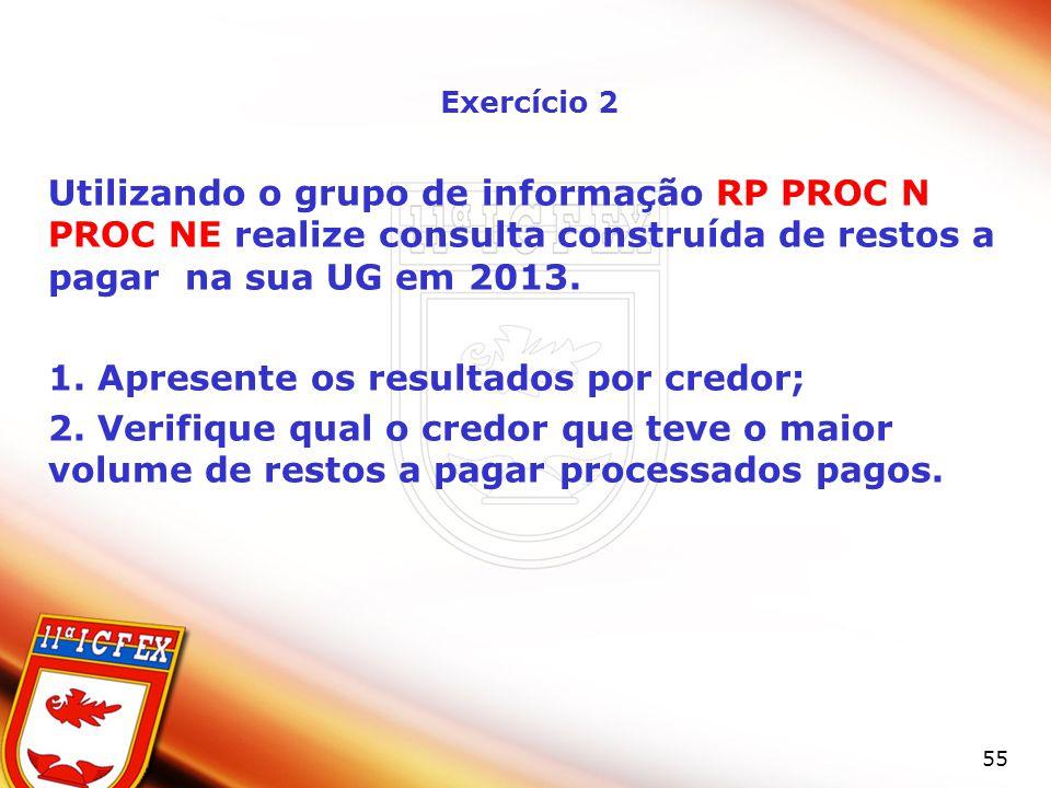 55 Exercício 2 Utilizando o grupo de informação RP PROC N PROC NE realize consulta construída de restos a pagar na sua UG em 2013. 1. Apresente os res