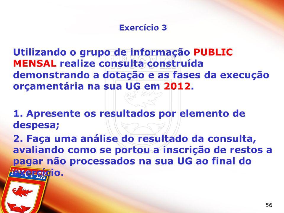 56 Exercício 3 Utilizando o grupo de informação PUBLIC MENSAL realize consulta construída demonstrando a dotação e as fases da execução orçamentária na sua UG em 2012.