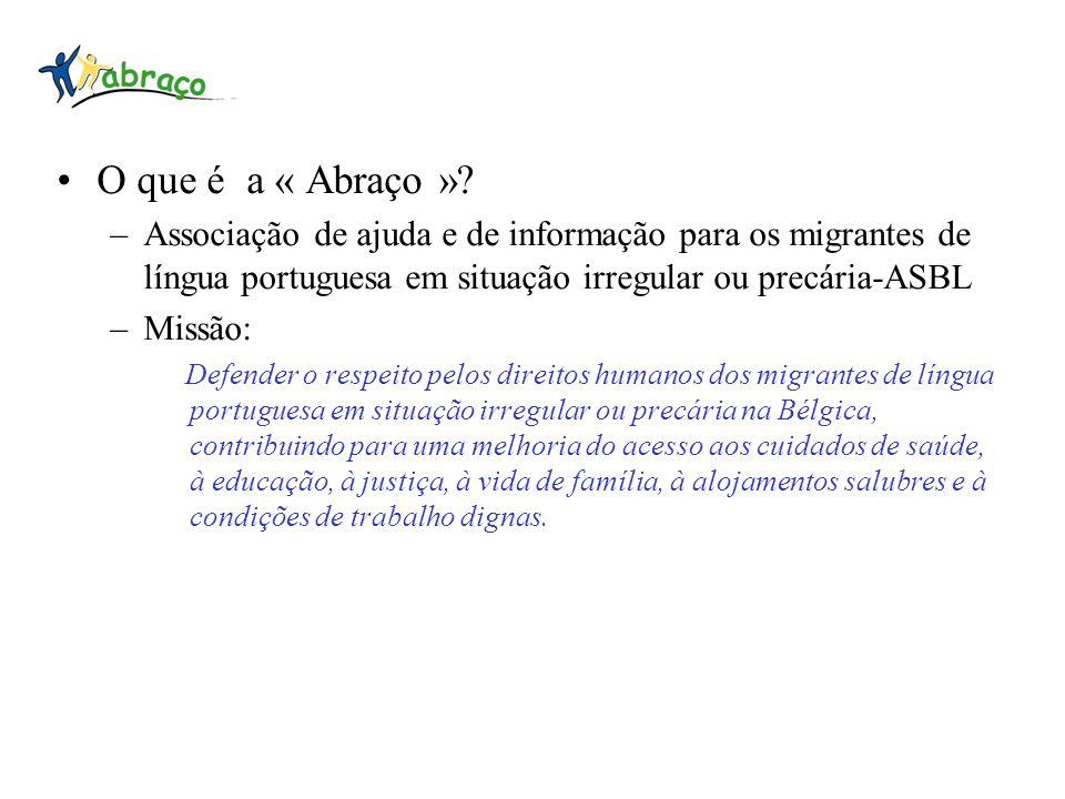 O que é a « Abraço »? –Associação de ajuda e de informação para os migrantes de língua portuguesa em situação irregular ou precária-ASBL –Missão: Defe