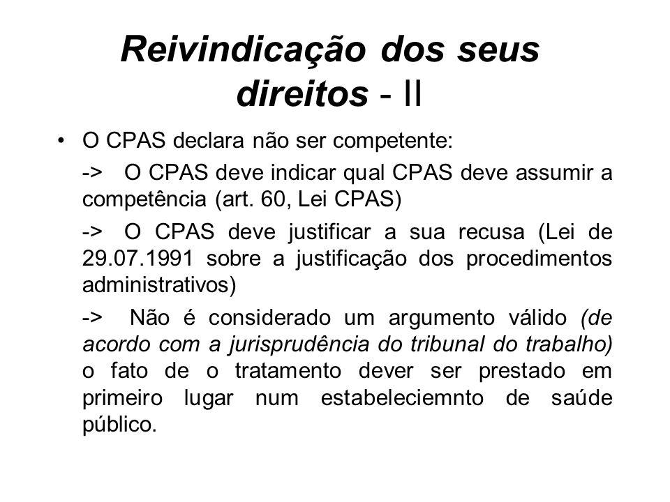 Reivindicação dos seus direitos - II O CPAS declara não ser competente: ->O CPAS deve indicar qual CPAS deve assumir a competência (art. 60, Lei CPAS)