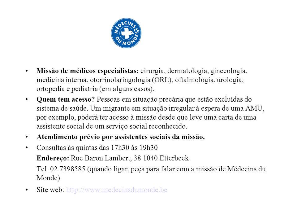 Ajuda Médica Urgente para os migrantes em situação irregular Endereço: Rue Gaucheret 164 – 1030 Bruxelles Tel 32-2-274 14 33 en 32-2-274 14 34 Fax 32-2-274 14 48 E-mail: info@medimmigrant.be Web: www.medimmigrant.be Fortis: 001-2389649-33 Atendimento por telefone: Segundas 10h – 13h terças 14h – 18h sextas 10h – 13h A asbl Medimmigrant recebe apoio da Cocom e da Cocof