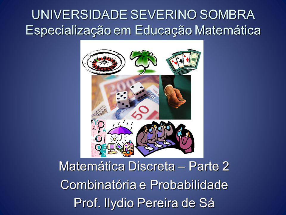 UNIVERSIDADE SEVERINO SOMBRA Especialização em Educação Matemática Matemática Discreta – Parte 2 Combinatória e Probabilidade Prof. Ilydio Pereira de