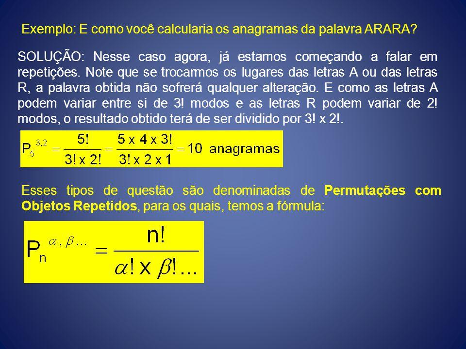 Exemplo: E como você calcularia os anagramas da palavra ARARA? SOLUÇÃO: Nesse caso agora, já estamos começando a falar em repetições. Note que se troc