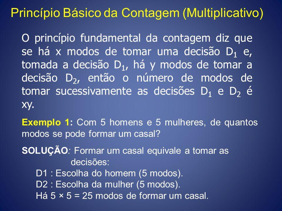 Princípio Básico da Contagem (Multiplicativo) O princípio fundamental da contagem diz que se há x modos de tomar uma decisão D 1 e, tomada a decisão D