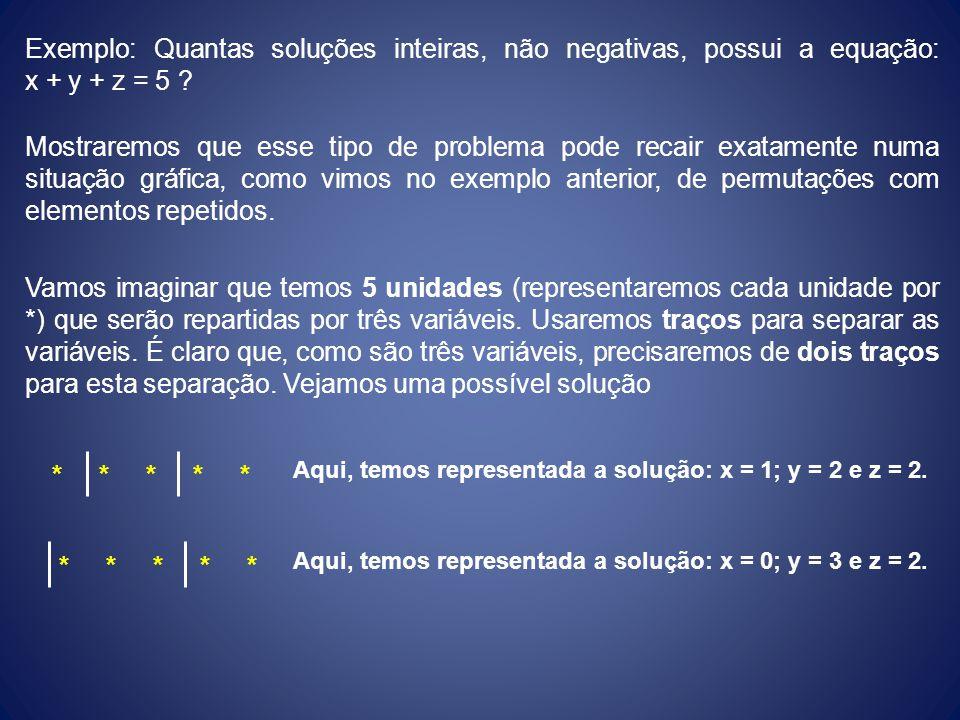 Exemplo: Quantas soluções inteiras, não negativas, possui a equação: x + y + z = 5 ? Mostraremos que esse tipo de problema pode recair exatamente numa