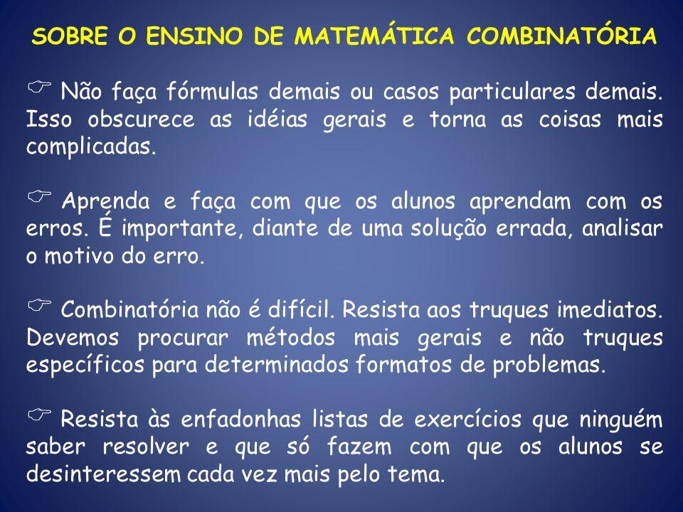 SOBRE O ENSINO DE MATEMÁTICA COMBINATÓRIA Não faça fórmulas demais ou casos particulares demais. Isso obscurece as idéias gerais e torna as coisas mai