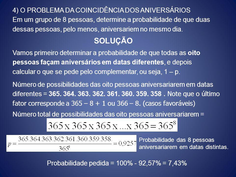4) O PROBLEMA DA COINCIDÊNCIA DOS ANIVERSÁRIOS Em um grupo de 8 pessoas, determine a probabilidade de que duas dessas pessoas, pelo menos, aniversarie