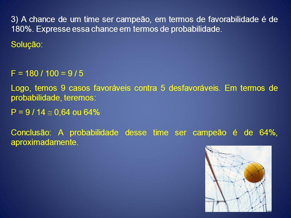 3) A chance de um time ser campeão, em termos de favorabilidade é de 180%. Expresse essa chance em termos de probabilidade. Solução: F = 180 / 100 = 9