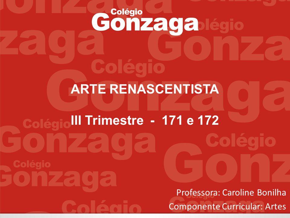 Professora: Caroline Bonilha Componente Curricular: Artes ARTE RENASCENTISTA III Trimestre - 171 e 172