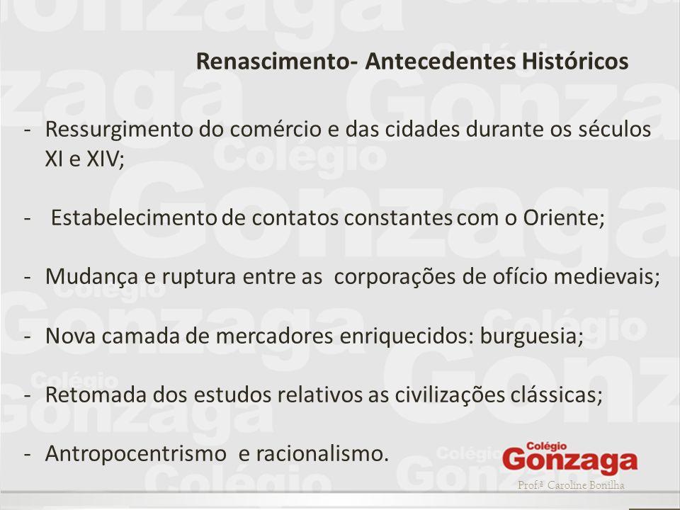 Prof.ª Caroline Bonilha Renascimento- Antecedentes Históricos -Ressurgimento do comércio e das cidades durante os séculos XI e XIV; - Estabelecimento