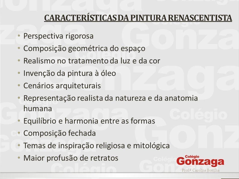 Prof.ª Caroline Bonilha CARACTERÍSTICAS DA PINTURA RENASCENTISTA Perspectiva rigorosa Composição geométrica do espaço Realismo no tratamento da luz e