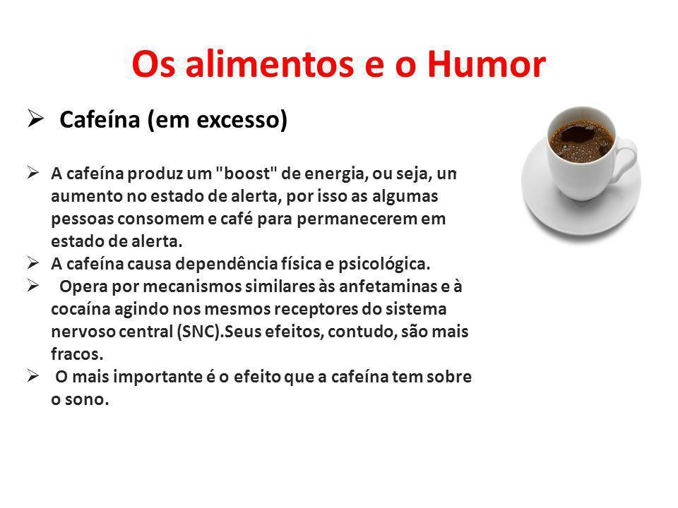 Os alimentos e o Humor Cafeína (em excesso) A cafeína produz um