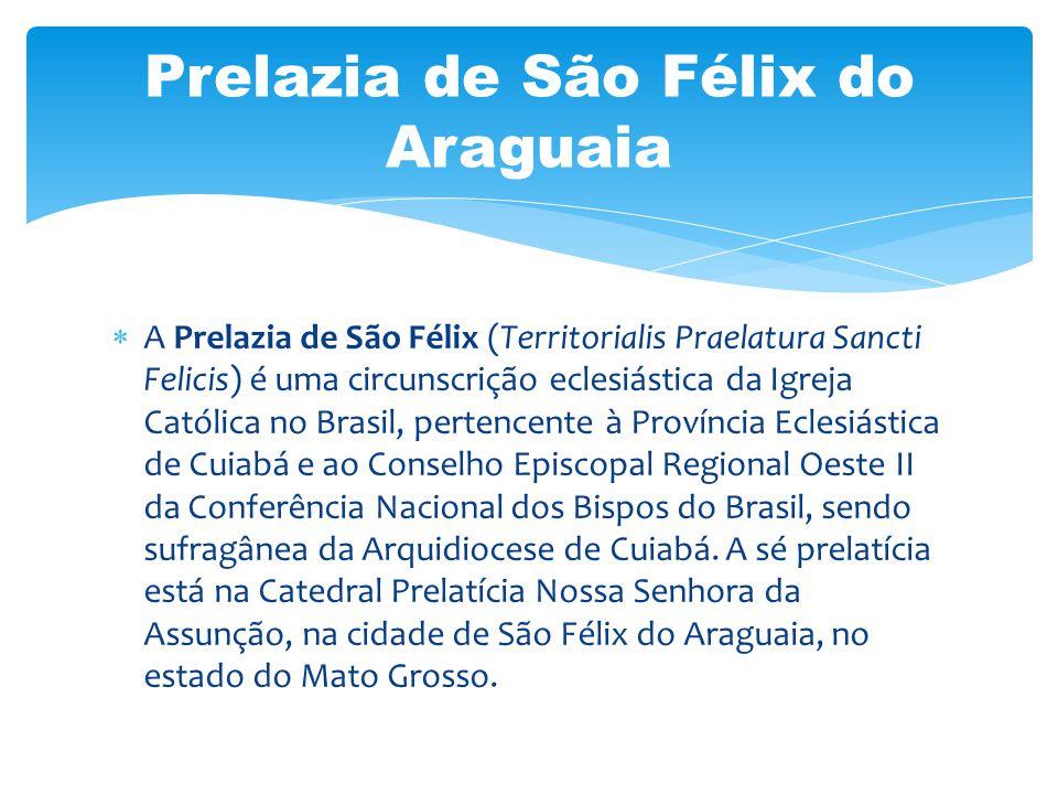 A Prelazia de São Félix (Territorialis Praelatura Sancti Felicis) é uma circunscrição eclesiástica da Igreja Católica no Brasil, pertencente à Provínc