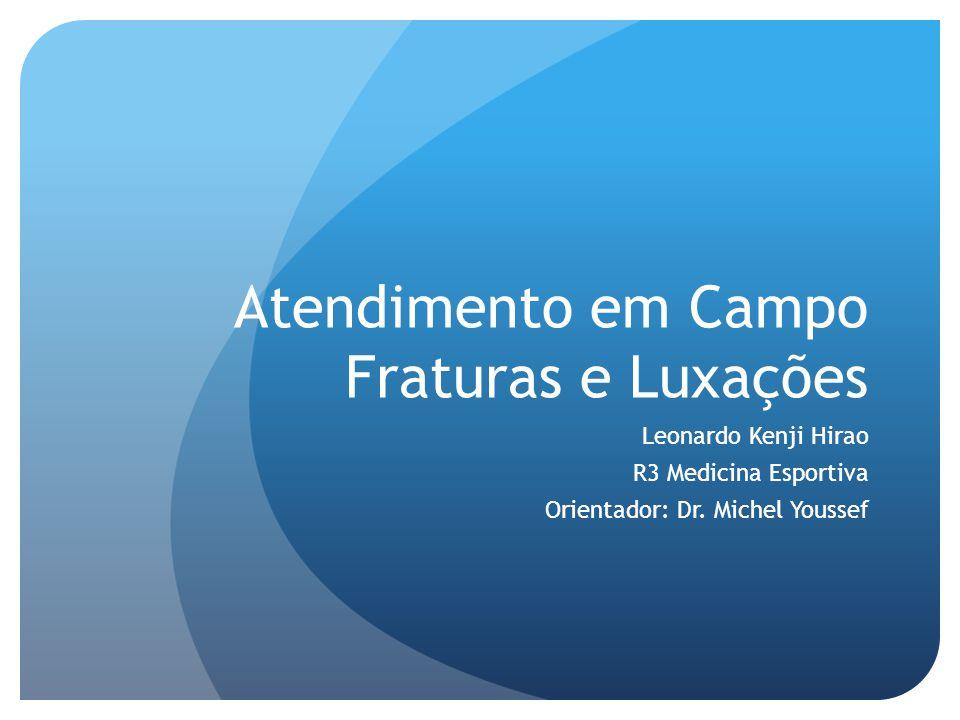 Atendimento em Campo Fraturas e Luxações Leonardo Kenji Hirao R3 Medicina Esportiva Orientador: Dr. Michel Youssef
