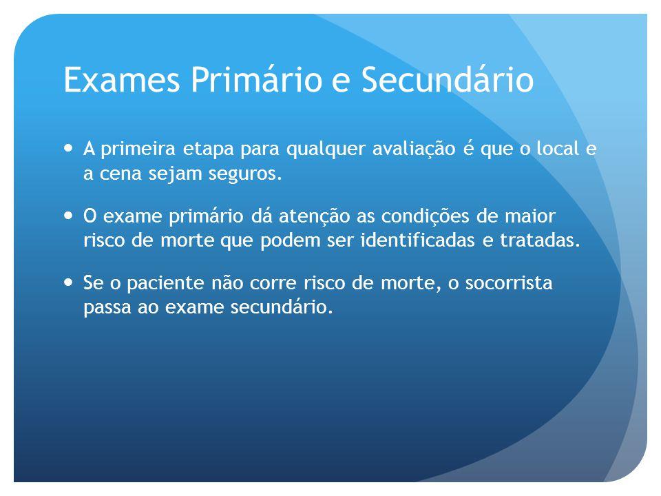Exames Primário e Secundário A primeira etapa para qualquer avaliação é que o local e a cena sejam seguros. O exame primário dá atenção as condições d