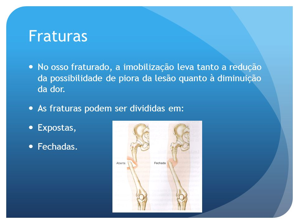 Fraturas No osso fraturado, a imobilização leva tanto a redução da possibilidade de piora da lesão quanto à diminuição da dor. As fraturas podem ser d