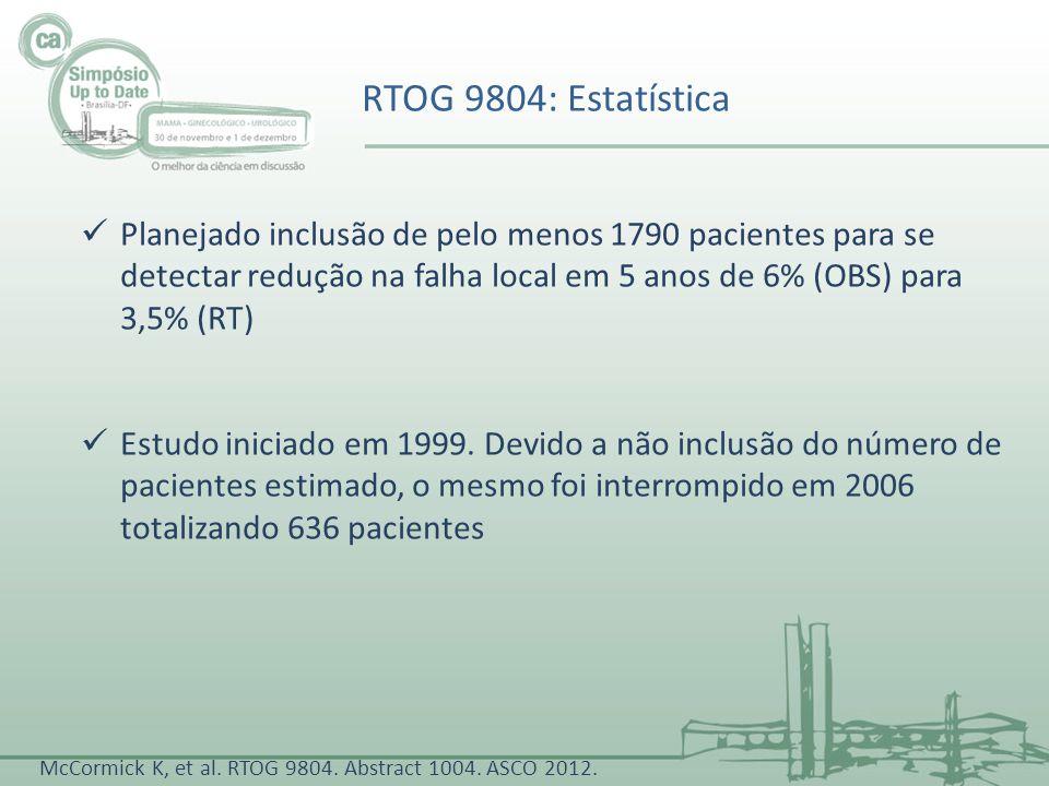 RTOG 9804: Estatística McCormick K, et al. RTOG 9804. Abstract 1004. ASCO 2012. Planejado inclusão de pelo menos 1790 pacientes para se detectar reduç