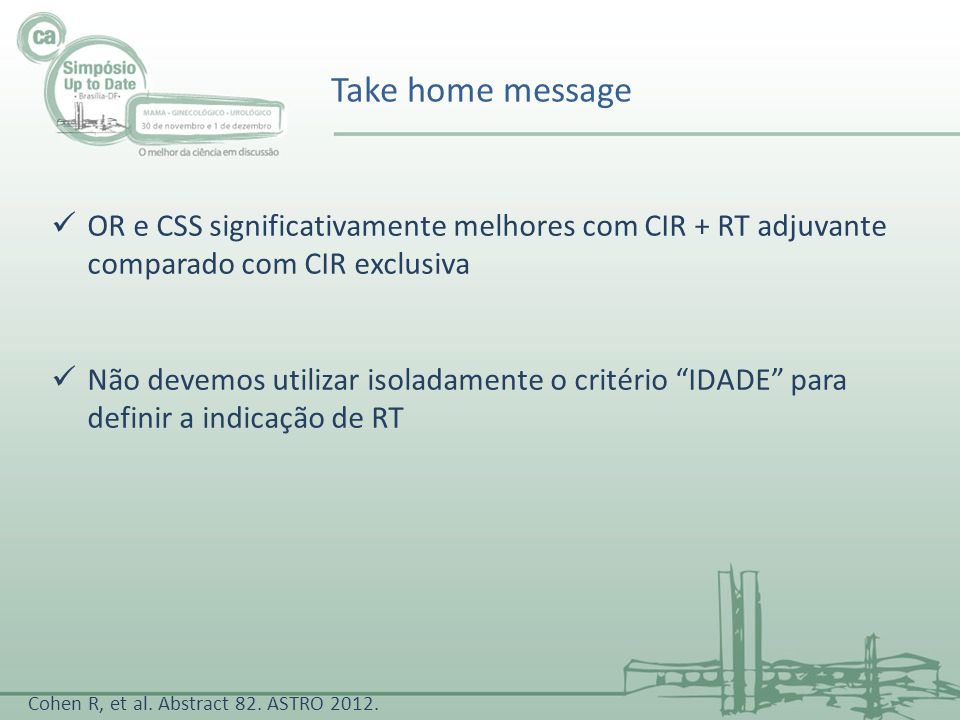 Take home message OR e CSS significativamente melhores com CIR + RT adjuvante comparado com CIR exclusiva Não devemos utilizar isoladamente o critério